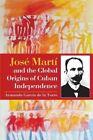 Jose Marti and the Global Origins of Cuban Independence by Armando Garcia de la Torre (Paperback, 2015)