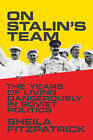 On Stalin's Team: The Years of Living Dangerously in Soviet Politics by Sheila Fitzpatrick (Hardback, 2015)