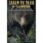 Taken by Bear in Yellowstone: More Than a Century of Harrowing Encounters Between Grizzlies and Humans by Kathleen Snow (Paperback, 2016)