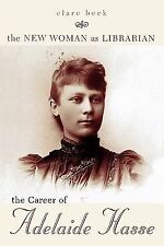 The New Woman as Librarian : The Career of Adelaide Hasse by Clare Beck...