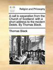 A Call to Separation from the Church of Scotland: With a Short Address to the Modern Deists. by Thomas Black. by Thomas Black (Paperback / softback, 2010)