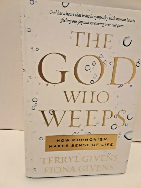 The God Who Weeps : How Mormonism Makes Sense of Life by Terryl L. Givens