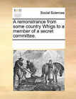 A Remonstrance from Some Country Whigs to a Member of a Secret Committee. by Multiple Contributors (Paperback / softback, 2010)