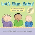 Let's Sign, Baby!: A Fun and Easy Way to Talk with Baby by Kelly Ault (Board book, 2010)