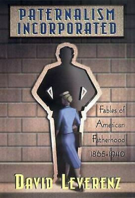 Paternalism Incorporated : Fables of American Fatherhood, 1865-1940