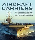 Aircraft Carriers: The Illustrated History of the World's Most Important Warships by Michael E. Haskew (Hardback, 2016)