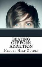 Beating off Porn Addiction : A No Nonsense Approach to Stopping Addiction Now...