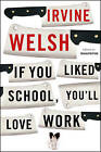 If You Liked School, You'll Love Work by Irvine Welsh (Paperback, 2007)