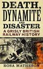 Death, Dynamite & Disaster: A Grisly British Railway History by Rosa Matheson (Hardback, 2014)