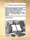 A Tract Upon Indigestion, and the Hypochondriac Disease; And Upon the Atonic or Flying Gout; With the Methods of Cure by Means of a New Remedy ... by James Rymer, ... Third Edition. by James Rymer (Paperback / softback, 2010)