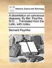 A Dissertation on Cancerous Diseases. by Ber. Peyrilhe, M.D. ... Translated from the Latin, with Notes. by Bernard Peyrilhe (Paperback / softback, 2010)