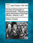 The Law of Boroughs in Pennsylvania: Including the Rights and Duties of Borough Officers. Volume 1 of 2 by William Trickett (Paperback / softback, 2010)