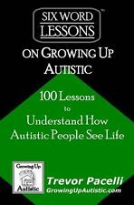 Six-Word Lessons on Growing up Autistic : 100 Lessons to Understand How...