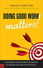Doing Good Work Matters!: A 21st Century Guide for Getting More Out of Your Job and More Out of Your Life by William H Murphy (Paperback / softback, 2010)