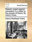 Reason Urged Against Precedent, in a Letter to the People of Derby. by Henry Yorke. by Henry Redhead Yorke (Paperback / softback, 2010)