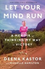 Let Your Mind Run : A Memoir of Thinking My Way to Victory by Deena Kastor and Michelle Hamilton (2018, Hardcover)