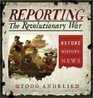 Reporting the Revolutionary War: Before It Was History, It Was News by Todd Andrlik (Hardback, 2012)