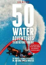 50 Water Adventures To Do Before You Die: The world's ultimate experiences in, o