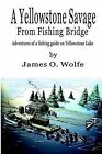 A Yellowstone Savage from Fishing Bridge: Adventures of a Fishing Guide on Yellowstone Lake by James O Wolfe (Paperback / softback, 2003)