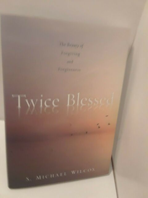 Twice Blessed : The Beauty of Forgiving and Forgiveness by S. Michael Wilcox...