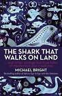 The Shark That Walks on Land: And Other Strange but True Tales of Mysterious Sea Creatures by Michael Bright (Hardback, 2013)