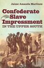 Confederate Slave Impressment in the Upper South by Jaime Amanda Martinez (Paperback, 2015)