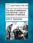 The Law of Settlement and Removal: With a Collection of Statutes .... by John F Symonds (Paperback / softback, 2010)
