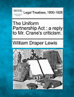 The Uniform Partnership ACT: A Reply to Mr. Crane's Criticism. by William Draper Lewis (Paperback / softback, 2010)
