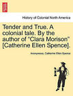 Tender and True. a Colonial Tale. by the Author of  Clara Morison  [Catherine Ellen Spence]. by Anonymous, Catherine Ellen Spence (Paperback / softback, 2011)