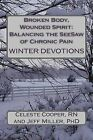 Broken Body, Wounded Spirit: Balancing the See-Saw of Chronic Pain: Winter Devotions by Jeff Miller Phd, Celeste Cooper Rn (Paperback / softback, 2013)