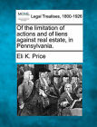 Of the Limitation of Actions and of Liens Against Real Estate, in Pennsylvania. by Eli Kirk Price (Paperback / softback, 2010)