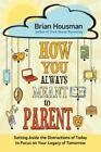 How You Always Meant to Parent : Setting Aside the Distractions of Today to Focus on Your Legacy of Tomorrow by Brian Housman (2015, Paperback)