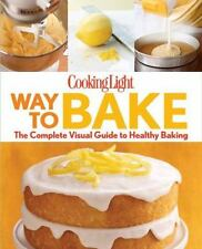 Way to Bake : The Complete Visual Guide to Healthy Baking by Cooking Light Magazine Editors (2013, Paperback)