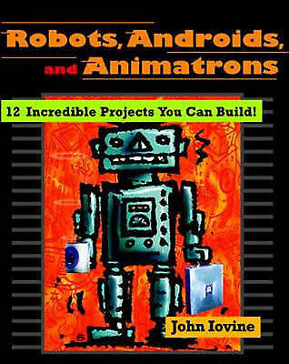 (Good)-Robots, Androids and Animatrons: 12 Incredible Projects You Can Build! (P