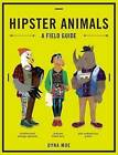 Hipster Animals: A Field Guide to Scenesters, Trend-Hoppers, and Other Cutting-Edge Species You've, Like, Probably Never Heard of. They're Pretty Obscure. by Dyna Moe (Hardback, 2015)