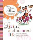 Living a Charmed Life : Your Guide to Finding Magic in Every Moment of Every Day by Victoria Moran (2009, Hardcover)