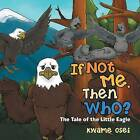 If Not Me, Then Who?: The Tale of the Little Eagle by Kwame Osei (Paperback / softback, 2014)