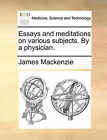 Essays and Meditations on Various Subjects. by a Physician. by James MacKenzie (Paperback / softback, 2010)