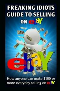 Freaking Idiots Guide To Selling On eBay: How anyone can make $100 or more ev…