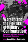 Women and the Politics of Military Confrontation: Palestinian and Israeli Gendered Narratives of Dislocation by Ronit Lentin, Nahla Abdo (Paperback, 2002)