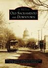 Old Sacramento and Downtown by Historic Old Sacramento Foundation, Sacramento Archives and Museum Collection Center (Paperback / softback, 2006)