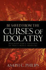 Be Saved from the Curses of Idolatry by Asaph C Philips (Paperback / softback, 2005)
