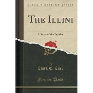 The-Illini-A-Story-of-the-Prairies-Classic-Reprint-by-Clark-E-Carr