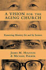 A Vision for the Aging Church: Renewing Ministry for and by Seniors by Michael Parker, James M. Houston (Paperback, 2011)