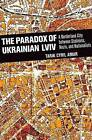 The Paradox of Ukrainian Lviv: A Borderland City Between Stalinists, Nazis, and Nationalists by Tarik Cyril Amar (Hardback, 2015)