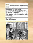 A Treatise of Practical Geometry. in Three Parts. by ... Dr. David Gregory, ... Translated from the Latin; With Additions. by David Gregory (Paperback / softback, 2010)