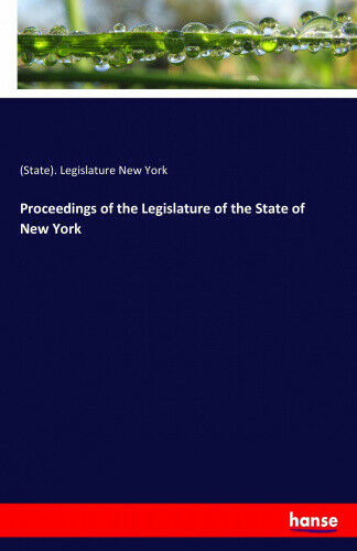 Proceedings of the Legislature of the State of New York by New York,.