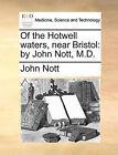 Of the Hotwell Waters, Near Bristol: By John Nott, M.D. by John Nott (Paperback / softback, 2010)