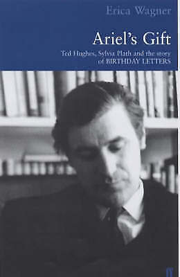 """Ariel's Gift: Ted Hughes, Sylvia Plath and the Story of """"Birthday Letters"""" by E"""