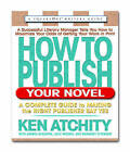 How to Publish Your Novel: A Complete Guide to Making the Right Publisher Say Yes by Kenneth John Atchity (Paperback, 2004)